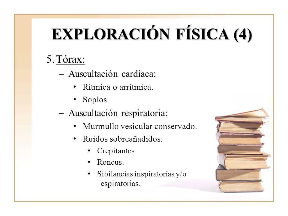 EXPLORACIÓN FÍSICA (4) 5.Tórax: Auscultación cardíaca: Rítmica o arrítmica. Soplos. Auscultación respiratoria: Murmullo vesicular conservado. Ruidos s