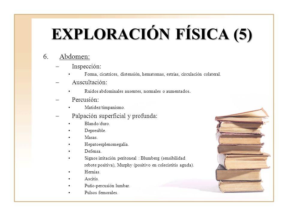 EXPLORACIÓN FÍSICA (5) 6.Abdomen: –Inspección: Forma, cicatrices, distensión, hematomas, estrías, circulación colateral. –Auscultación: Ruidos abdomin