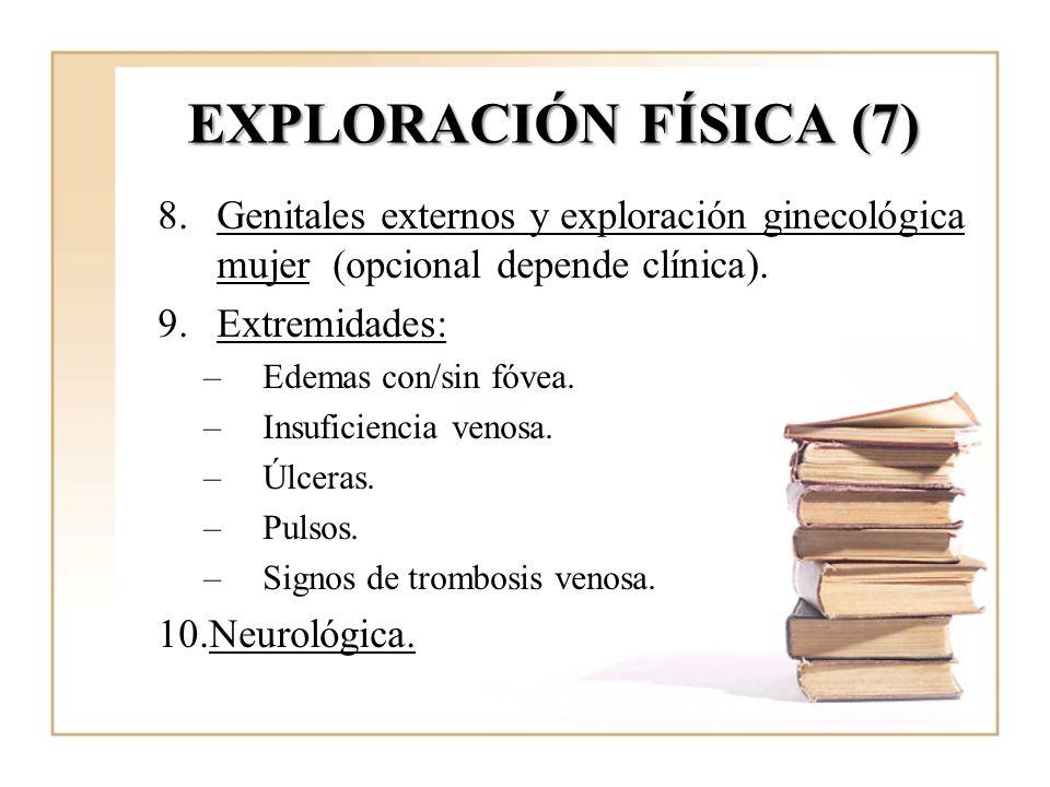 EXPLORACIÓN FÍSICA (7) 8.Genitales externos y exploración ginecológica mujer (opcional depende clínica). 9.Extremidades: –Edemas con/sin fóvea. –Insuf