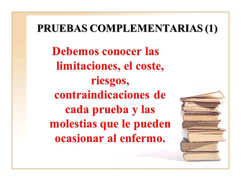 PRUEBAS COMPLEMENTARIAS (1) Debemos conocer las limitaciones, el coste, riesgos, contraindicaciones de cada prueba y las molestias que le pueden ocasi
