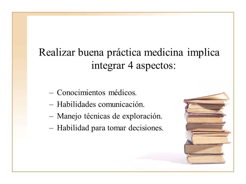 Realizar buena práctica medicina implica integrar 4 aspectos: –Conocimientos médicos. –Habilidades comunicación. –Manejo técnicas de exploración. –Hab