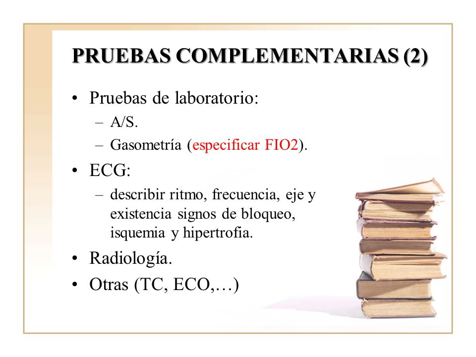 PRUEBAS COMPLEMENTARIAS (2) Pruebas de laboratorio: –A/S. –Gasometría (especificar FIO2). ECG: –describir ritmo, frecuencia, eje y existencia signos d