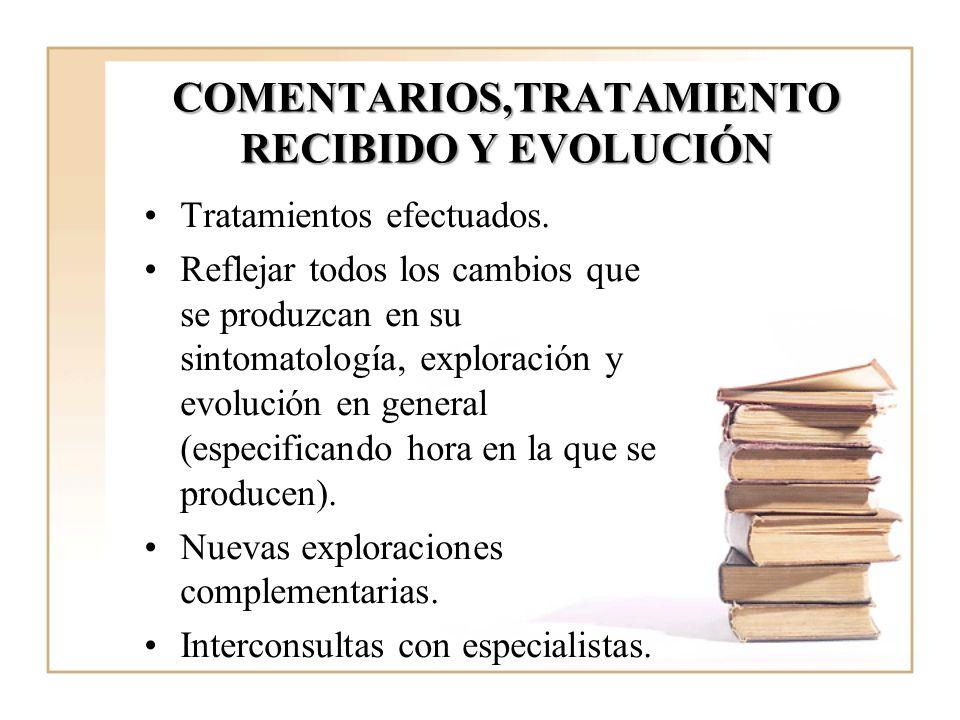 COMENTARIOS,TRATAMIENTO RECIBIDO Y EVOLUCIÓN Tratamientos efectuados. Reflejar todos los cambios que se produzcan en su sintomatología, exploración y