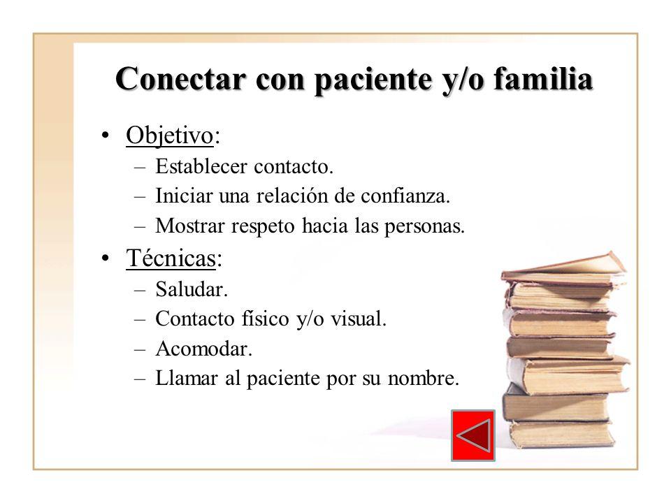 Conectar con paciente y/o familia Objetivo: –Establecer contacto. –Iniciar una relación de confianza. –Mostrar respeto hacia las personas. Técnicas: –