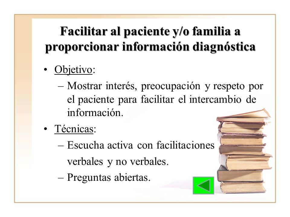 Facilitar al paciente y/o familia a proporcionar información diagnóstica Objetivo: –Mostrar interés, preocupación y respeto por el paciente para facil