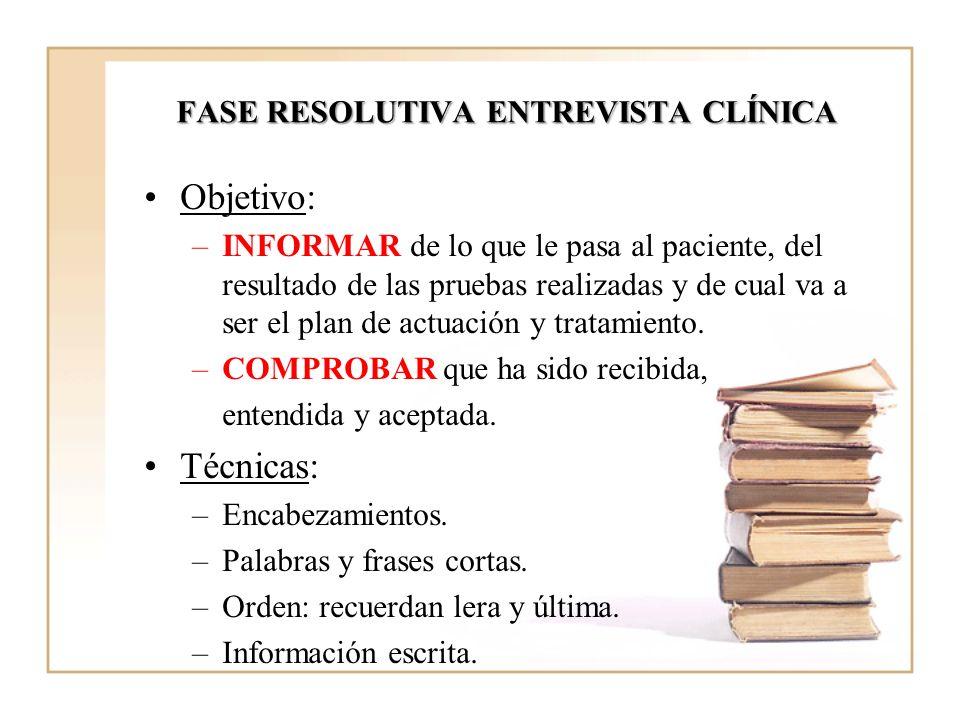FASE RESOLUTIVA ENTREVISTA CLÍNICA Objetivo: –INFORMAR de lo que le pasa al paciente, del resultado de las pruebas realizadas y de cual va a ser el pl