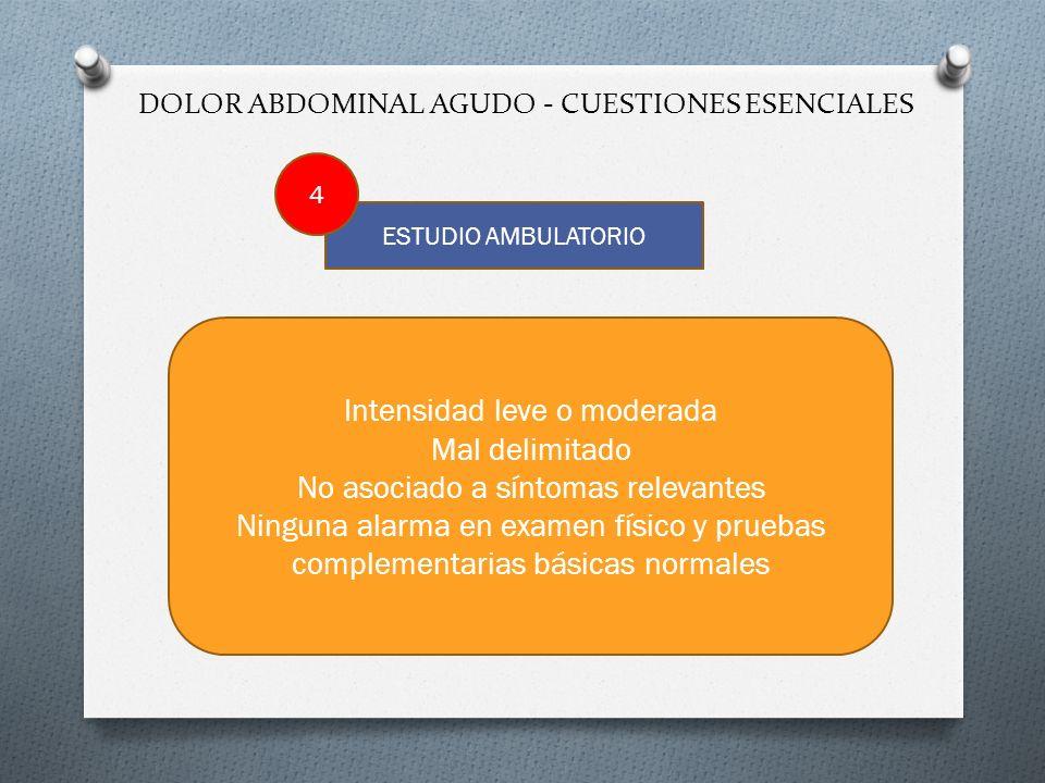 DOLOR ABDOMINAL AGUDO - CUESTIONES ESENCIALES ESTUDIO AMBULATORIO Intensidad leve o moderada Mal delimitado No asociado a síntomas relevantes Ninguna