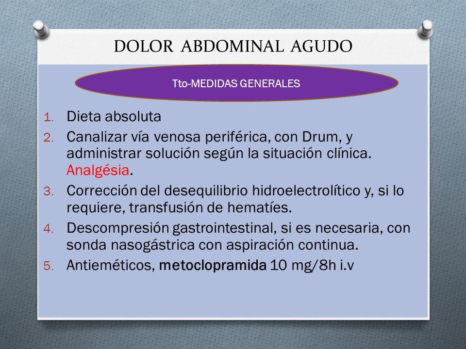 DOLOR ABDOMINAL AGUDO 1. Dieta absoluta 2. Canalizar vía venosa periférica, con Drum, y administrar solución según la situación clínica. Analgésia. 3.