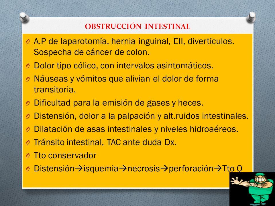 OBSTRUCCIÓN INTESTINAL O A.P de laparotomía, hernia inguinal, EII, divertículos. Sospecha de cáncer de colon. O Dolor tipo cólico, con intervalos asin