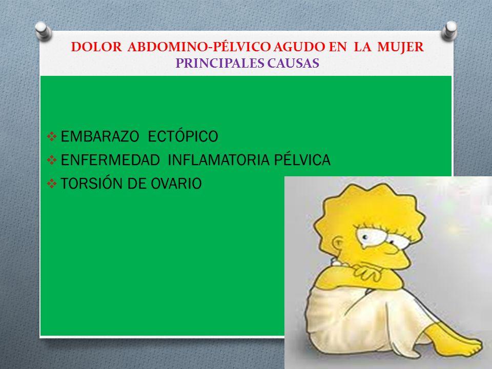DOLOR ABDOMINO-PÉLVICO AGUDO EN LA MUJER PRINCIPALES CAUSAS EMBARAZO ECTÓPICO ENFERMEDAD INFLAMATORIA PÉLVICA TORSIÓN DE OVARIO