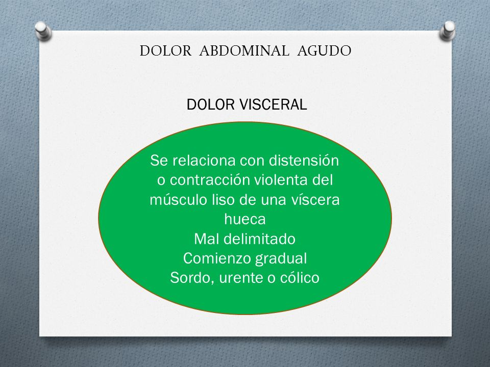 DOLOR ABDOMINAL AGUDO DOLOR VISCERAL Se relaciona con distensión o contracción violenta del músculo liso de una víscera hueca Mal delimitado Comienzo