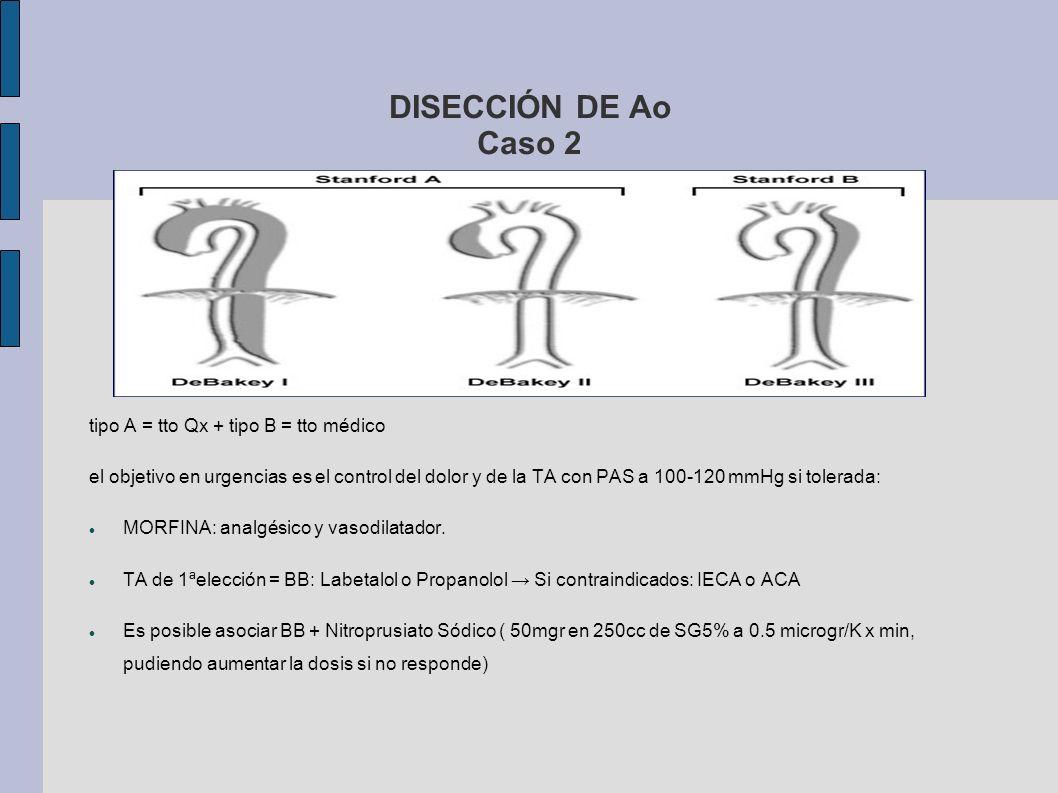 DISECCIÓN DE Ao Caso 2 tipo A = tto Qx + tipo B = tto médico el objetivo en urgencias es el control del dolor y de la TA con PAS a 100-120 mmHg si tol