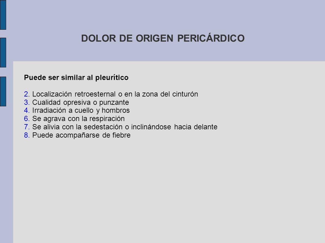 DOLOR DE ORIGEN PERICÁRDICO Puede ser similar al pleurítico 2. Localización retroesternal o en la zona del cinturón 3. Cualidad opresiva o punzante 4.