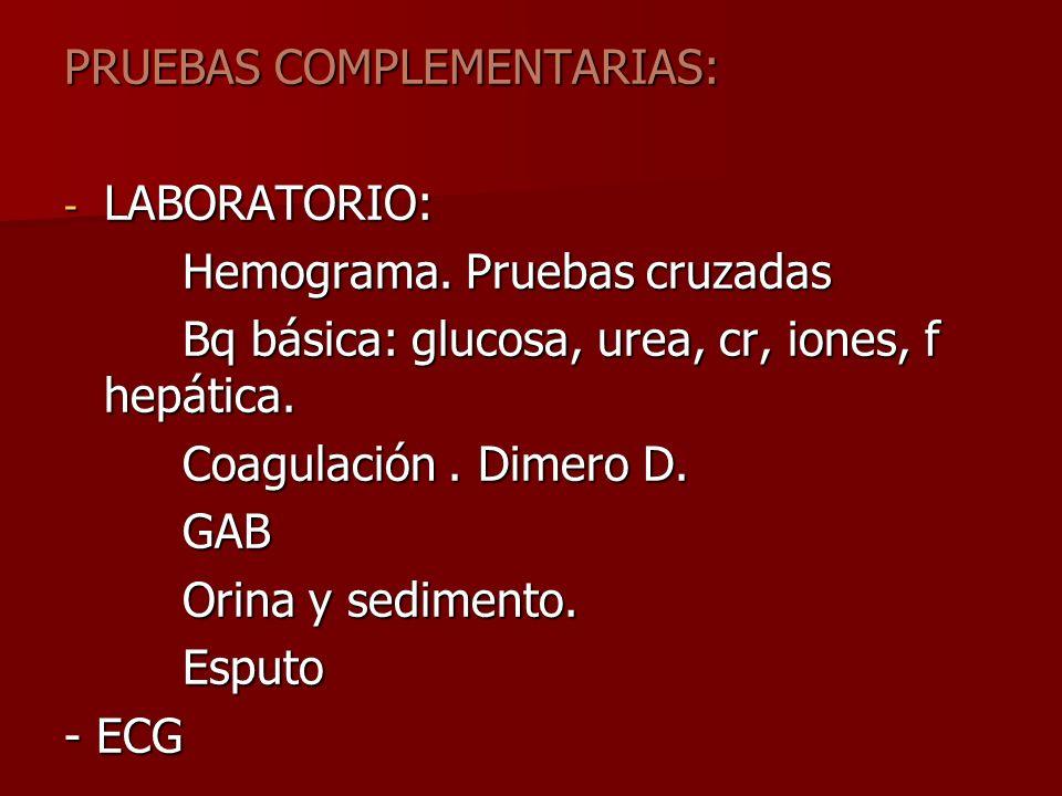 PRUEBAS COMPLEMENTARIAS: - LABORATORIO: Hemograma. Pruebas cruzadas Hemograma. Pruebas cruzadas Bq básica: glucosa, urea, cr, iones, f hepática. Bq bá