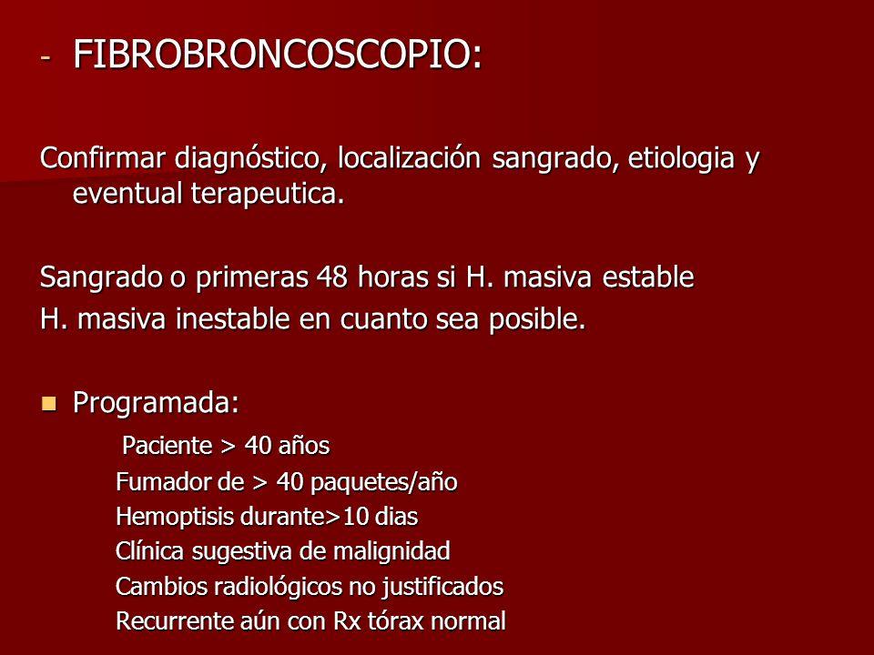 - FIBROBRONCOSCOPIO: Confirmar diagnóstico, localización sangrado, etiologia y eventual terapeutica. Sangrado o primeras 48 horas si H. masiva estable