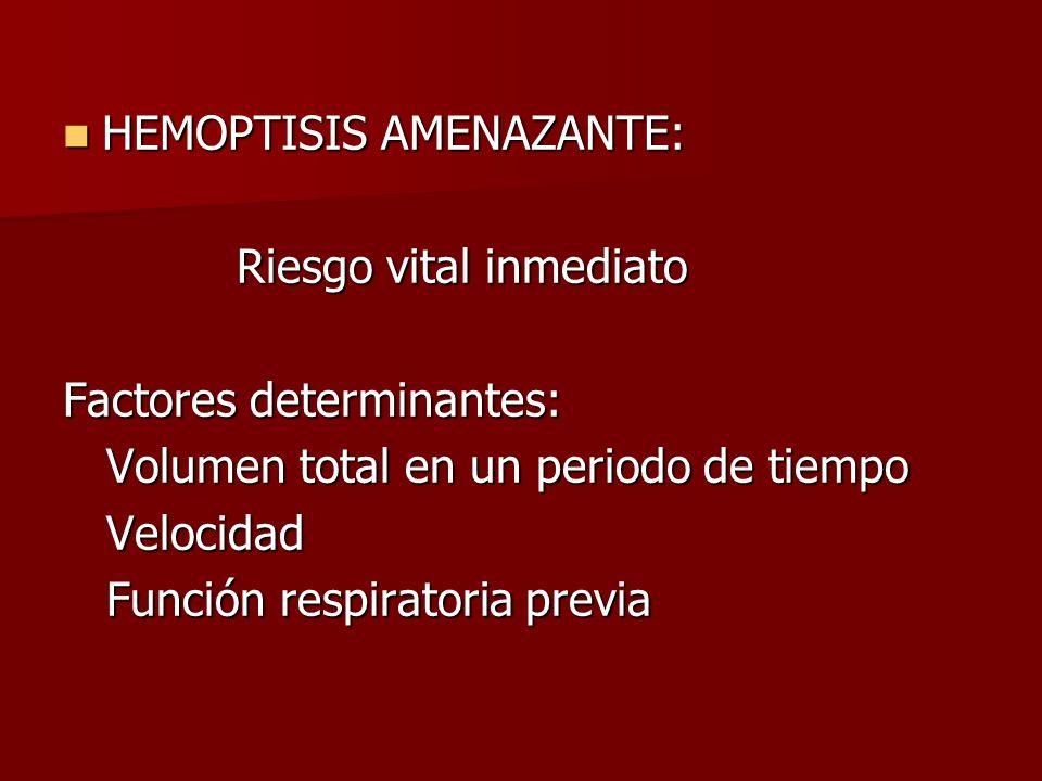 HEMOPTISIS AMENAZANTE: HEMOPTISIS AMENAZANTE: Riesgo vital inmediato Riesgo vital inmediato Factores determinantes: Volumen total en un periodo de tie