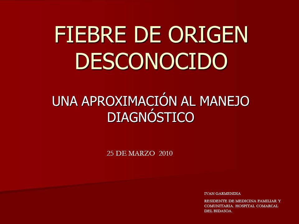 FIEBRE DE ORIGEN DESCONOCIDO UNA APROXIMACIÓN AL MANEJO DIAGNÓSTICO IVAN GARMENDIA RESIDENTE DE MEDICINA FAMILIAR Y COMUNITARIA. HOSPITAL COMARCAL DEL