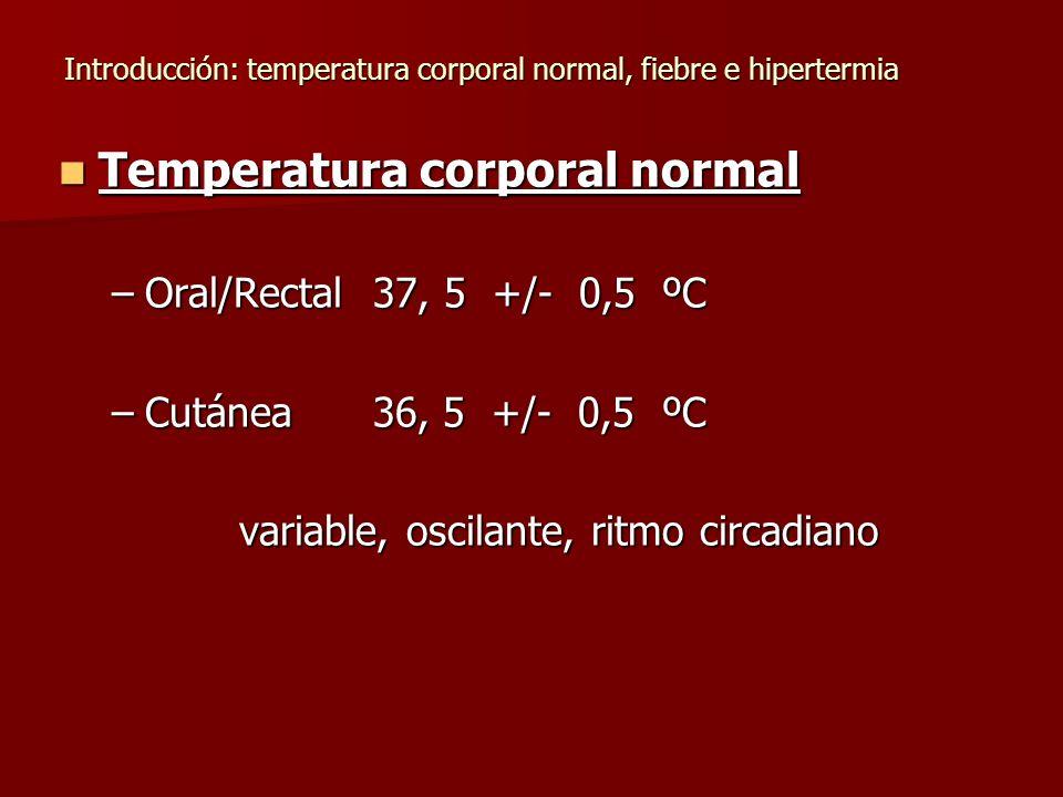Introducción: temperatura corporal normal, fiebre e hipertermia Temperatura corporal normal Temperatura corporal normal –Oral/Rectal 37, 5 +/- 0,5 ºC