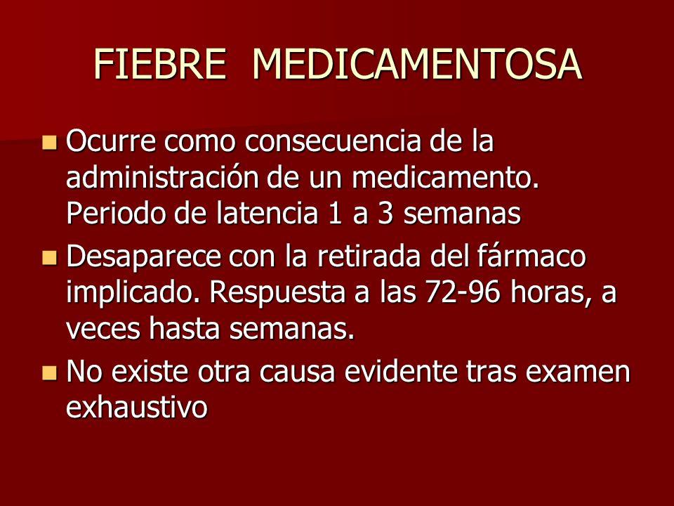 FIEBRE MEDICAMENTOSA Ocurre como consecuencia de la administración de un medicamento. Periodo de latencia 1 a 3 semanas Ocurre como consecuencia de la