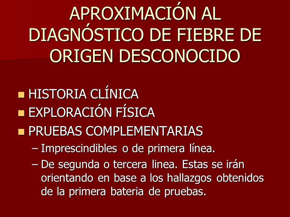 APROXIMACIÓN AL DIAGNÓSTICO DE FIEBRE DE ORIGEN DESCONOCIDO HISTORIA CLÍNICA HISTORIA CLÍNICA EXPLORACIÓN FÍSICA EXPLORACIÓN FÍSICA PRUEBAS COMPLEMENT
