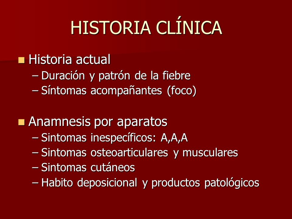HISTORIA CLÍNICA Historia actual Historia actual –Duración y patrón de la fiebre –Síntomas acompañantes (foco) Anamnesis por aparatos Anamnesis por ap
