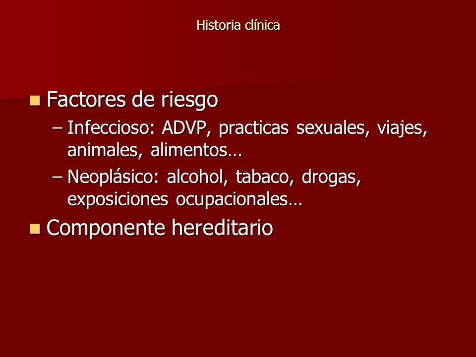 Historia clínica Factores de riesgo Factores de riesgo –Infeccioso: ADVP, practicas sexuales, viajes, animales, alimentos… –Neoplásico: alcohol, tabac