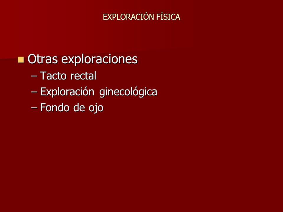 EXPLORACIÓN FÍSICA Otras exploraciones Otras exploraciones –Tacto rectal –Exploración ginecológica –Fondo de ojo