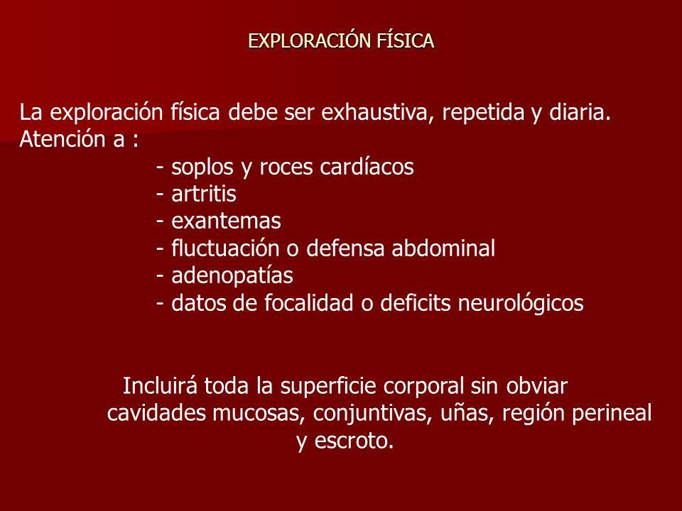 La exploración física debe ser exhaustiva, repetida y diaria. Atención a : - soplos y roces cardíacos - artritis - exantemas - fluctuación o defensa a
