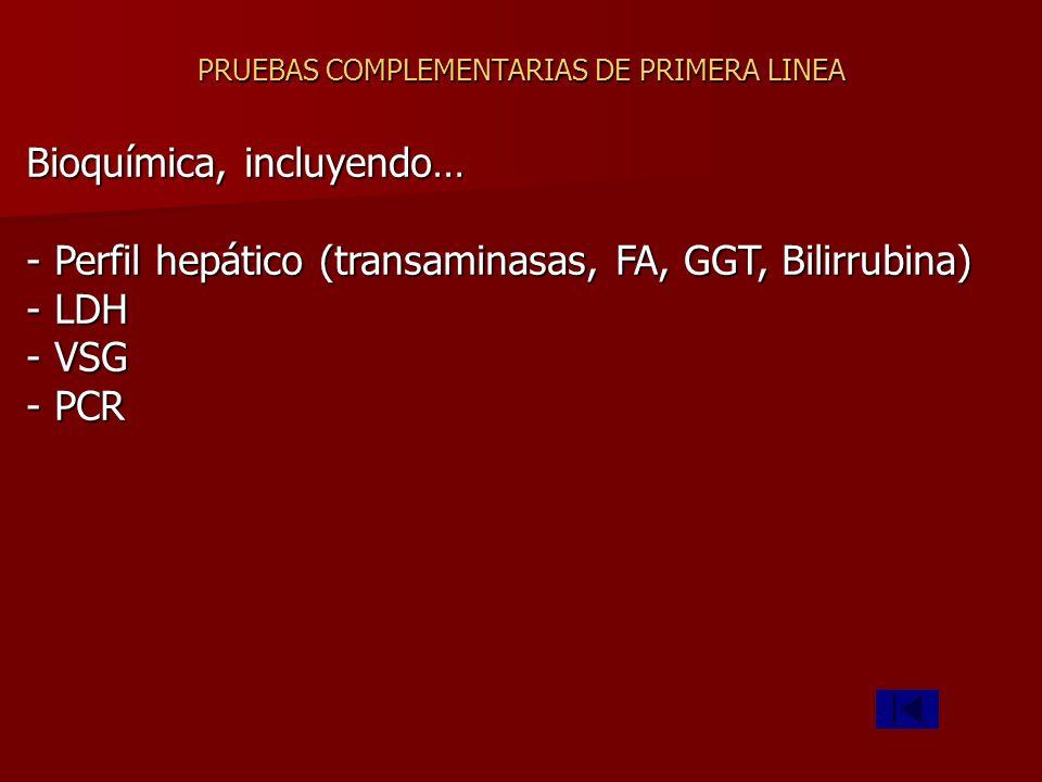 PRUEBAS COMPLEMENTARIAS DE PRIMERA LINEA Bioquímica, incluyendo… - Perfil hepático (transaminasas, FA, GGT, Bilirrubina) - LDH - VSG - PCR