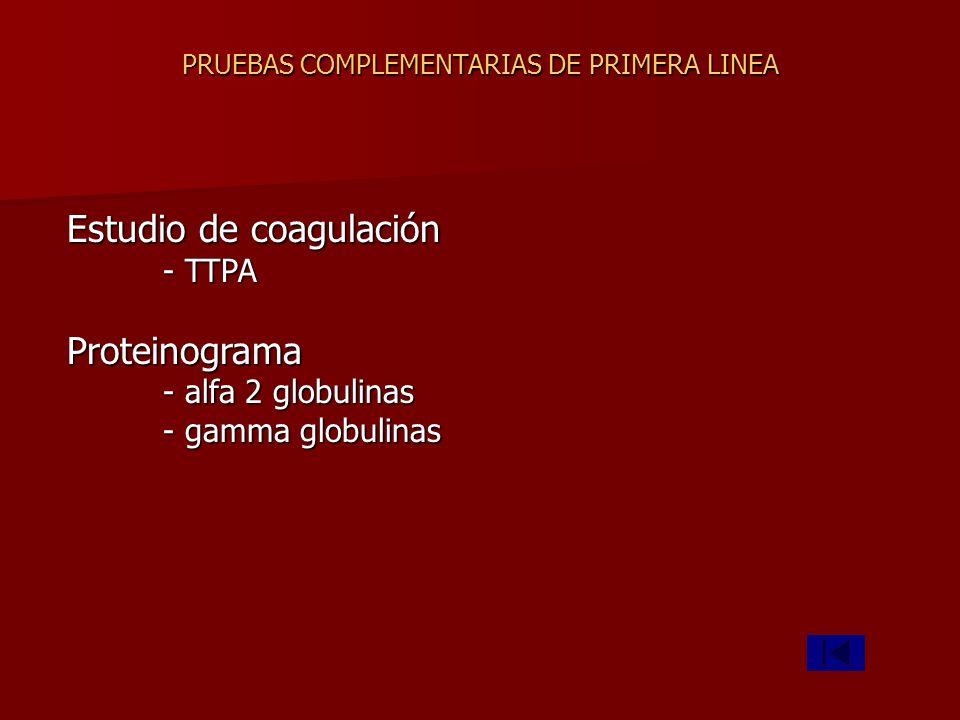 PRUEBAS COMPLEMENTARIAS DE PRIMERA LINEA Estudio de coagulación - TTPA Proteinograma - alfa 2 globulinas - gamma globulinas