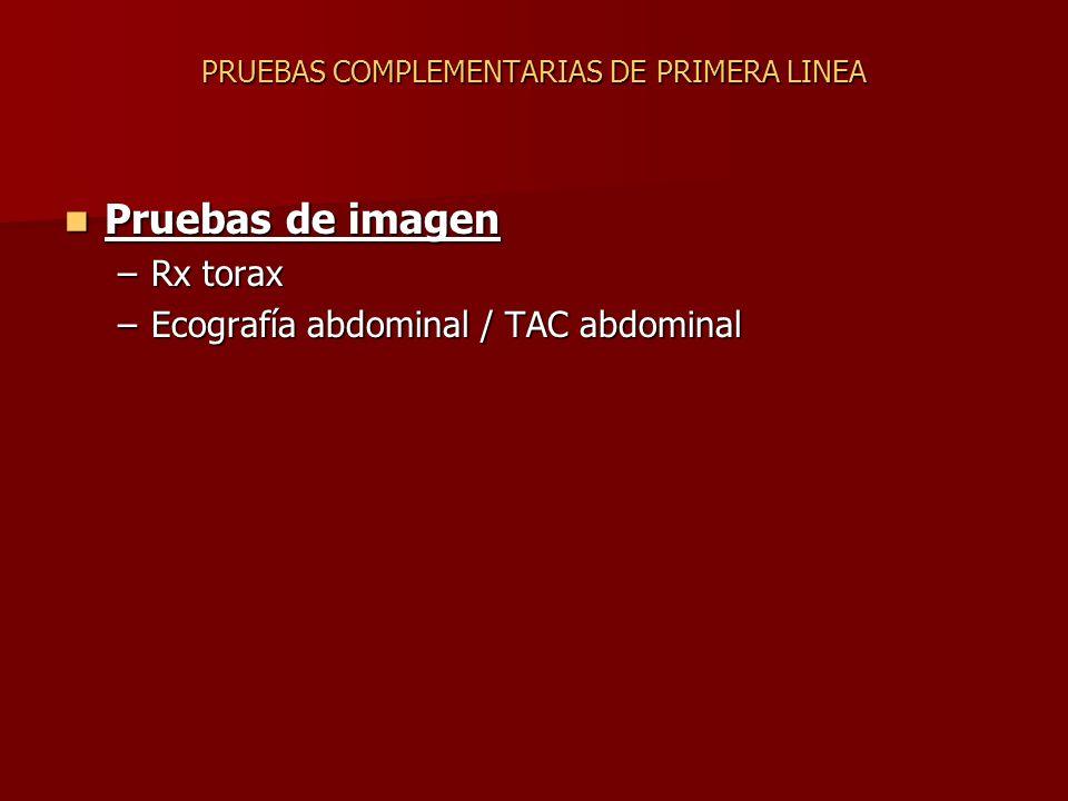 Pruebas de imagen Pruebas de imagen –Rx torax –Ecografía abdominal / TAC abdominal