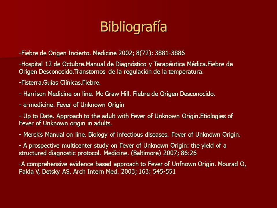 Bibliografía -Fiebre de Origen Incierto. Medicine 2002; 8(72): 3881-3886 -Hospital 12 de Octubre.Manual de Diagnóstico y Terapéutica Médica.Fiebre de