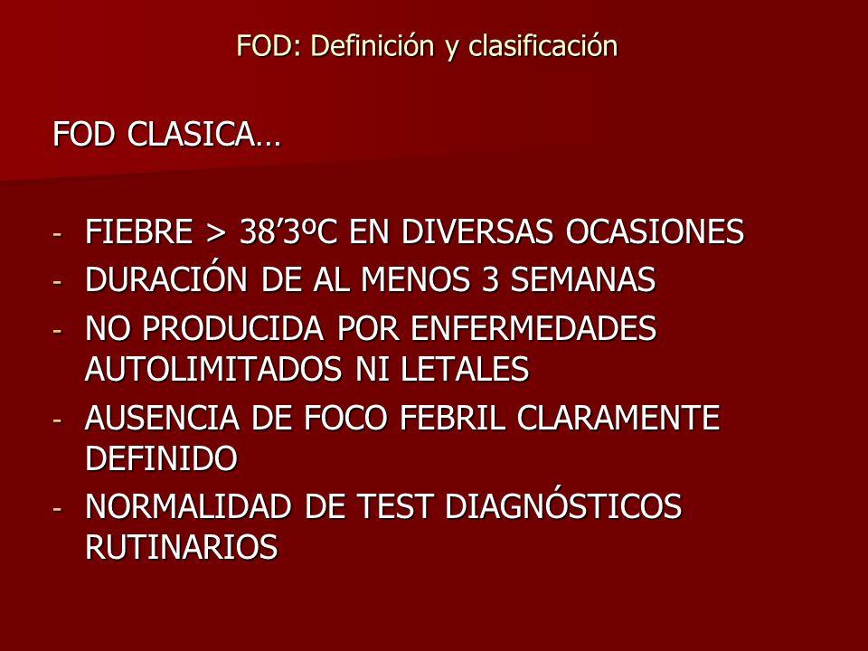 FOD CLASICA… - FIEBRE > 383ºC EN DIVERSAS OCASIONES - DURACIÓN DE AL MENOS 3 SEMANAS - NO PRODUCIDA POR ENFERMEDADES AUTOLIMITADOS NI LETALES - AUSENC
