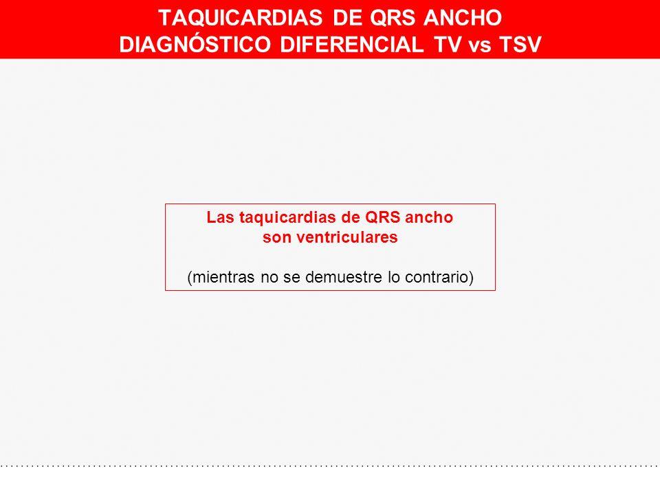 TAQUICARDIAS DE QRS ANCHO DIAGNÓSTICO DIFERENCIAL TV vs TSV Las taquicardias de QRS ancho son ventriculares (mientras no se demuestre lo contrario)