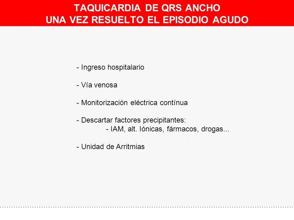 TAQUICARDIA DE QRS ANCHO UNA VEZ RESUELTO EL EPISODIO AGUDO - Ingreso hospitalario - Vía venosa - Monitorización eléctrica contínua - Descartar factor
