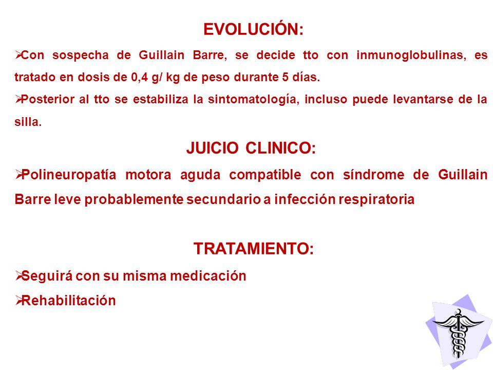 EVOLUCIÓN: Con sospecha de Guillain Barre, se decide tto con inmunoglobulinas, es tratado en dosis de 0,4 g/ kg de peso durante 5 días. Posterior al t