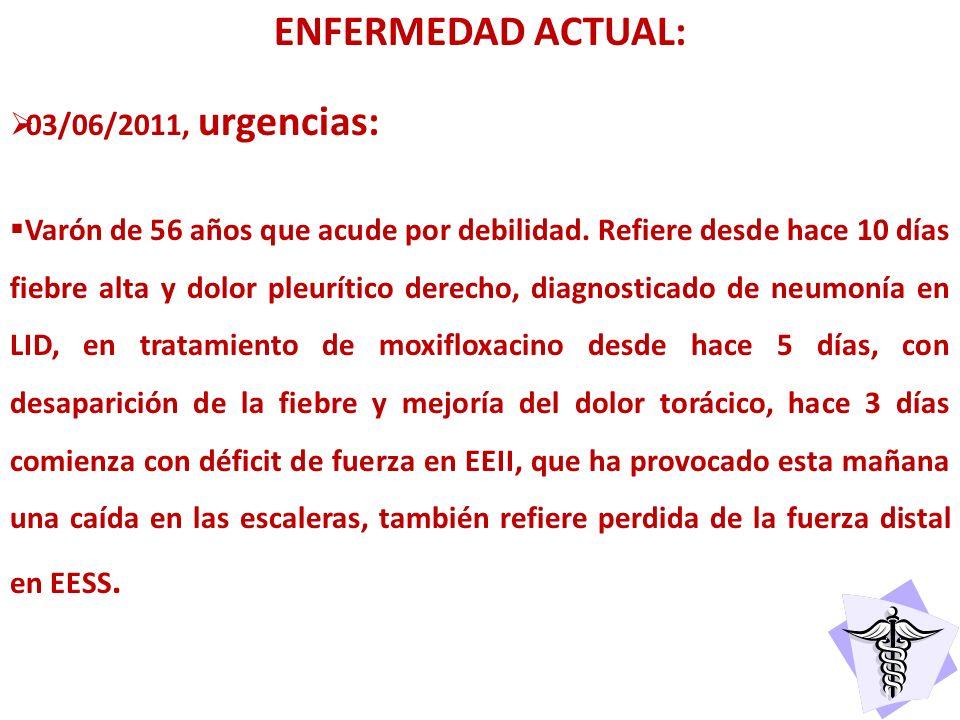 ENFERMEDAD ACTUAL: 03/06/2011, urgencias: Varón de 56 años que acude por debilidad. Refiere desde hace 10 días fiebre alta y dolor pleurítico derecho,