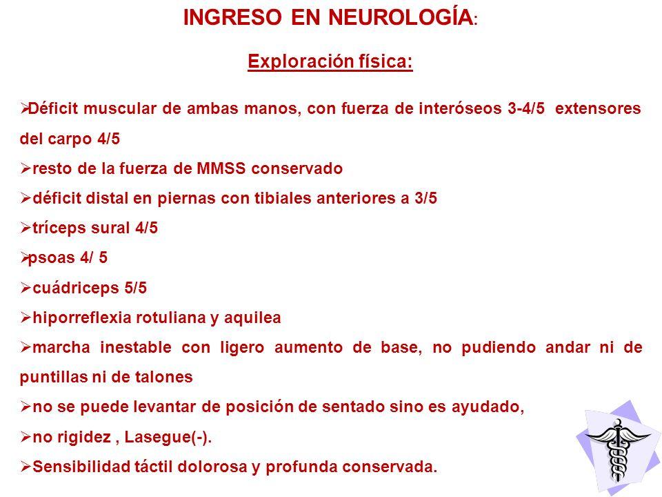 INGRESO EN NEUROLOGÍA : Exploración física: Déficit muscular de ambas manos, con fuerza de interóseos 3-4/5 extensores del carpo 4/5 resto de la fuerz