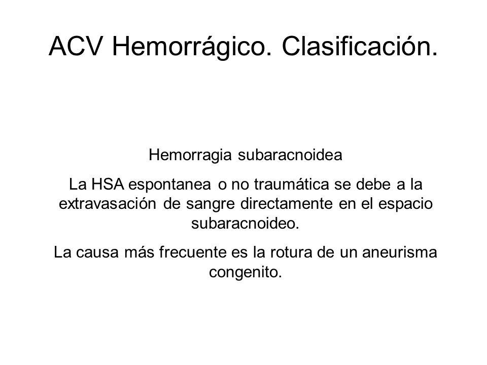 ACV Hemorrágico. Clasificación. Hemorragia subaracnoidea La HSA espontanea o no traumática se debe a la extravasación de sangre directamente en el esp