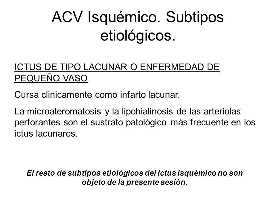 ACV Isquémico. Subtipos etiológicos. ICTUS DE TIPO LACUNAR O ENFERMEDAD DE PEQUEÑO VASO Cursa clinicamente como infarto lacunar. La microateromatosis