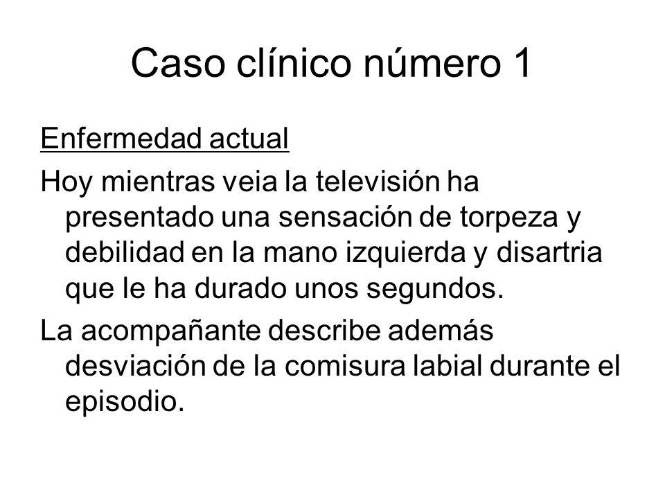 Caso clínico número 1 Enfermedad actual Hoy mientras veia la televisión ha presentado una sensación de torpeza y debilidad en la mano izquierda y disa