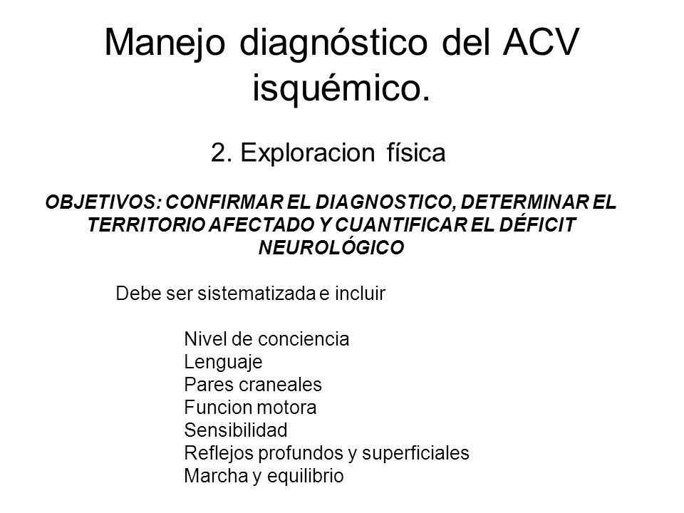 Manejo diagnóstico del ACV isquémico. Debe ser sistematizada e incluir Nivel de conciencia Lenguaje Pares craneales Funcion motora Sensibilidad Reflej