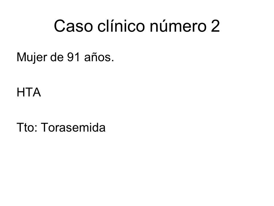 Caso clínico número 2 Mujer de 91 años. HTA Tto: Torasemida