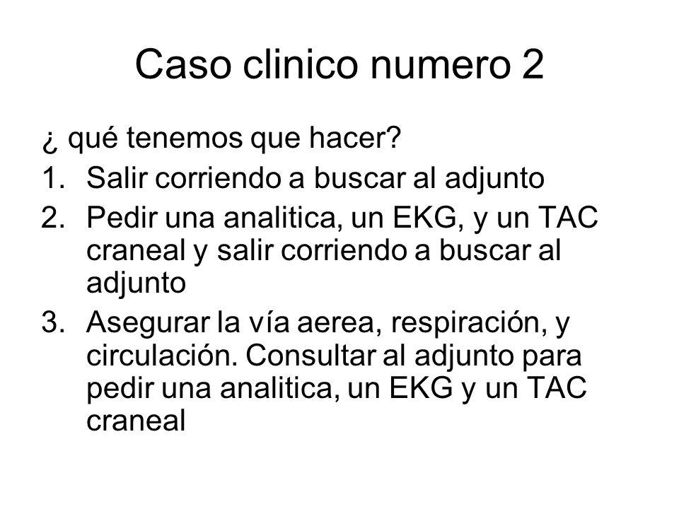 Caso clinico numero 2 ¿ qué tenemos que hacer? 1.Salir corriendo a buscar al adjunto 2.Pedir una analitica, un EKG, y un TAC craneal y salir corriendo