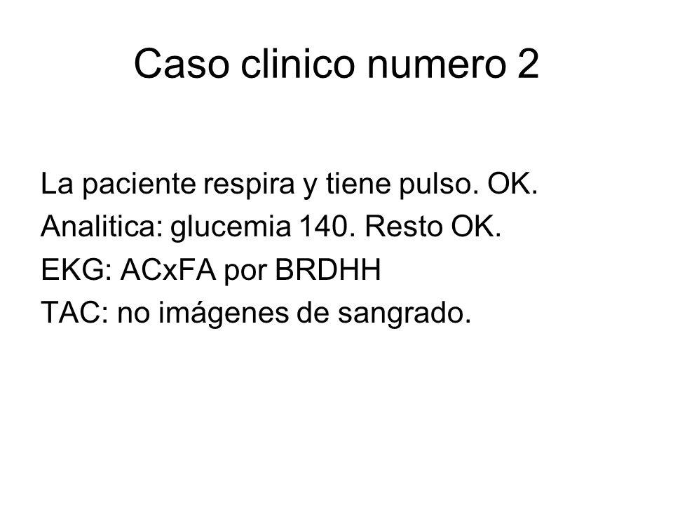 Caso clinico numero 2 La paciente respira y tiene pulso. OK. Analitica: glucemia 140. Resto OK. EKG: ACxFA por BRDHH TAC: no imágenes de sangrado.