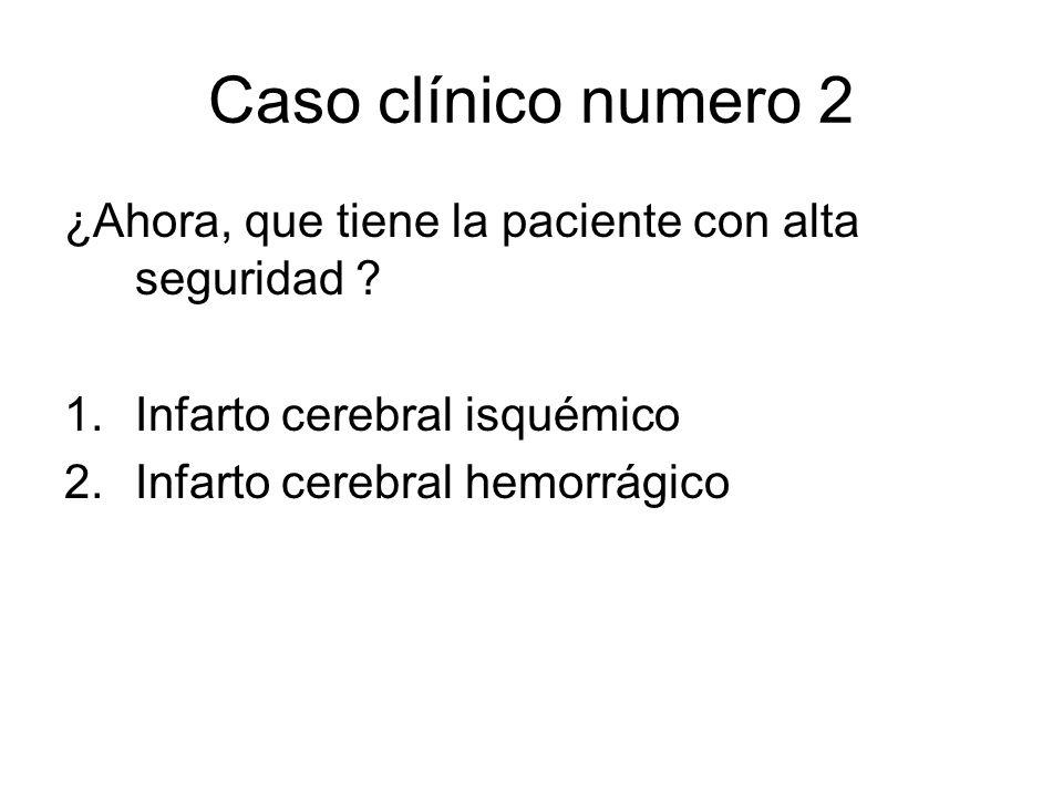 Caso clínico numero 2 ¿Ahora, que tiene la paciente con alta seguridad ? 1.Infarto cerebral isquémico 2.Infarto cerebral hemorrágico