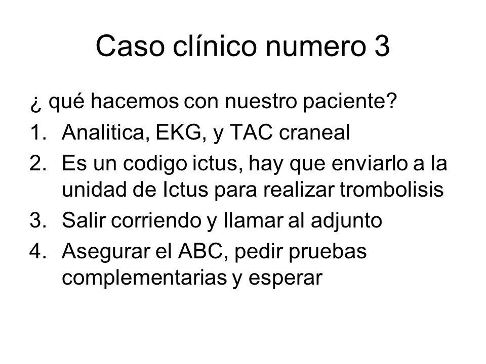 Caso clínico numero 3 ¿ qué hacemos con nuestro paciente? 1.Analitica, EKG, y TAC craneal 2.Es un codigo ictus, hay que enviarlo a la unidad de Ictus