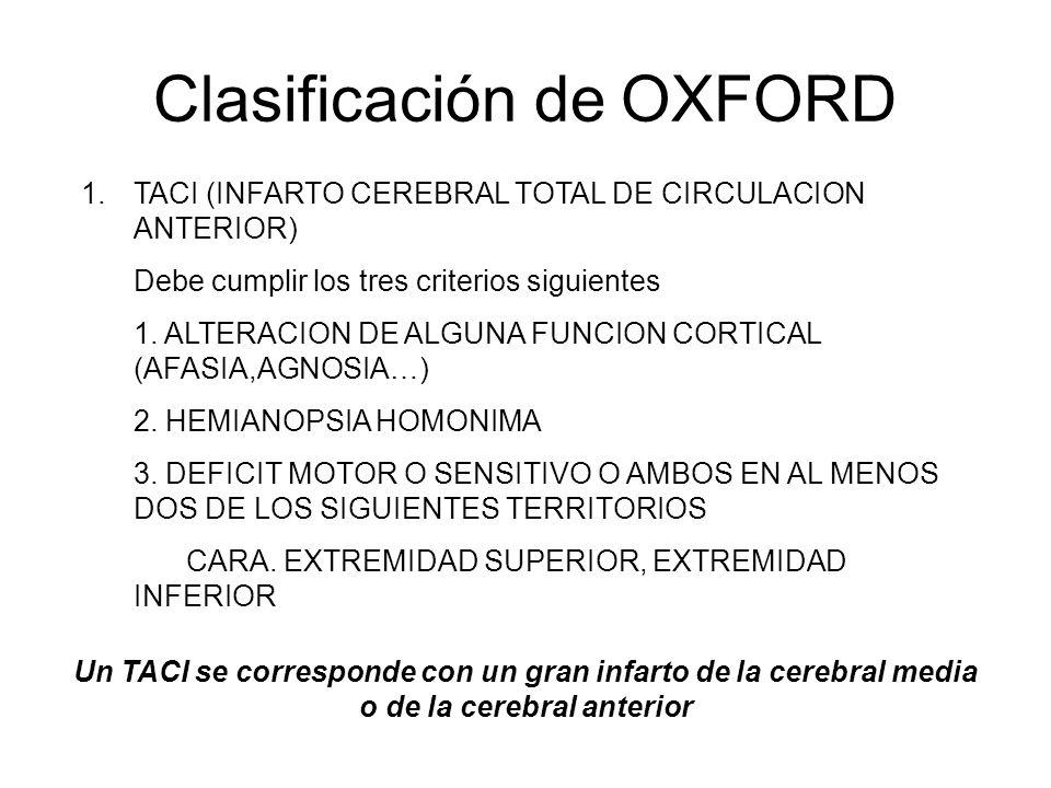 Clasificación de OXFORD 1.TACI (INFARTO CEREBRAL TOTAL DE CIRCULACION ANTERIOR) Debe cumplir los tres criterios siguientes 1. ALTERACION DE ALGUNA FUN