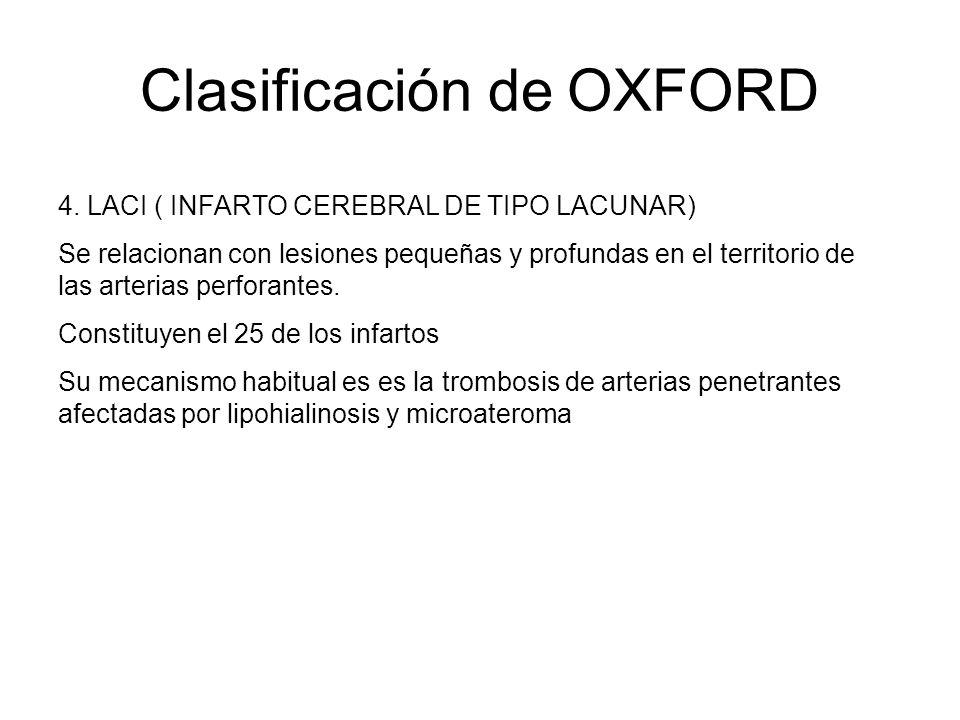 Clasificación de OXFORD 4. LACI ( INFARTO CEREBRAL DE TIPO LACUNAR) Se relacionan con lesiones pequeñas y profundas en el territorio de las arterias p
