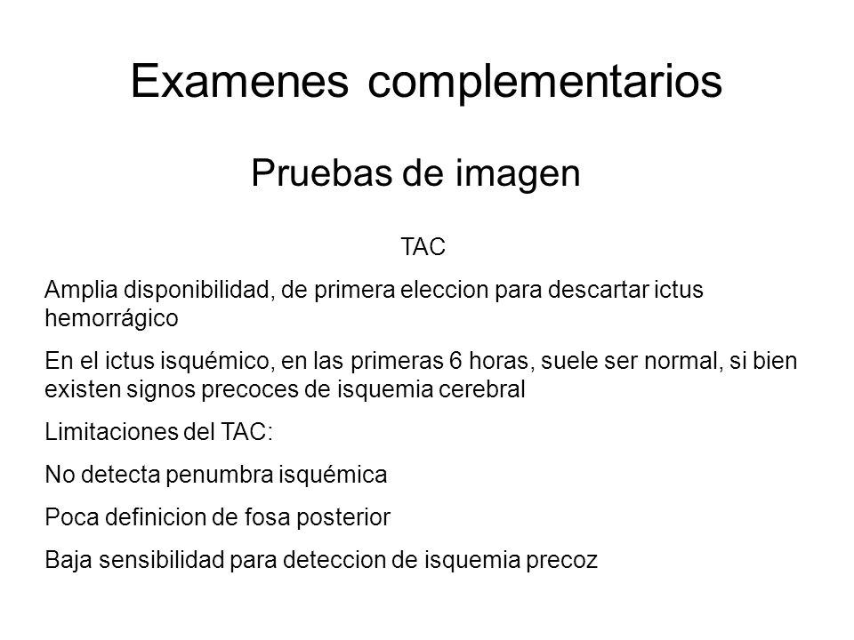Examenes complementarios Pruebas de imagen TAC Amplia disponibilidad, de primera eleccion para descartar ictus hemorrágico En el ictus isquémico, en l